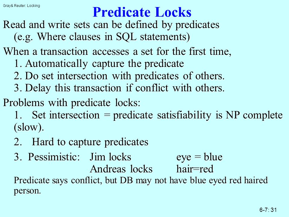 Gray& Reuter: Locking 6-7: 31 Predicate Locks Read and write sets can be defined by predicates (e.g. Where clauses in SQL statements) When a transacti