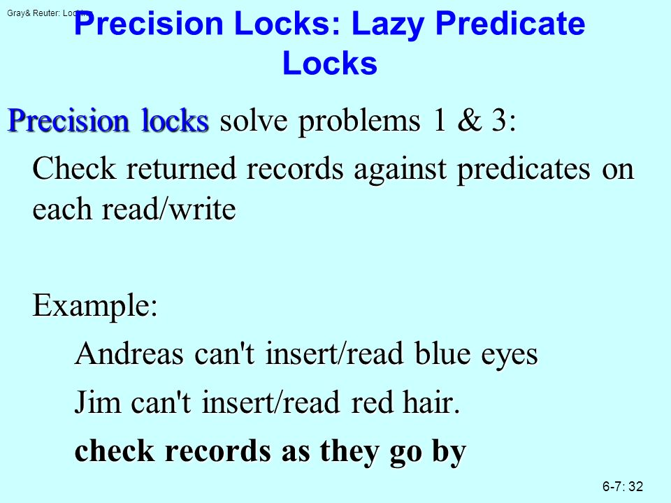 Gray& Reuter: Locking 6-7: 32 Precision Locks: Lazy Predicate Locks Precision locks solve problems 1 & 3: Check returned records against predicates on each read/write Example: Andreas can t insert/read blue eyes Jim can t insert/read red hair.