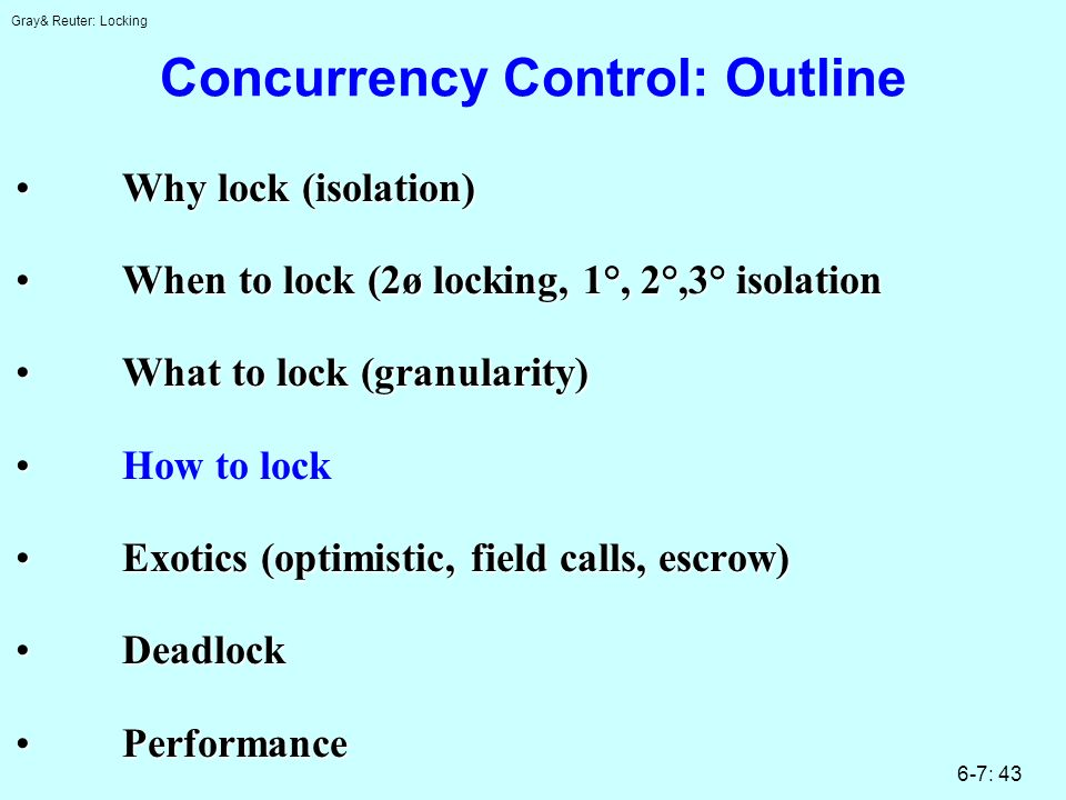 Gray& Reuter: Locking 6-7: 43 Concurrency Control: Outline Why lock (isolation)Why lock (isolation) When to lock (2ø locking, 1°, 2°,3° isolationWhen to lock (2ø locking, 1°, 2°,3° isolation What to lock (granularity)What to lock (granularity) How to lock Exotics (optimistic, field calls, escrow)Exotics (optimistic, field calls, escrow) DeadlockDeadlock PerformancePerformance