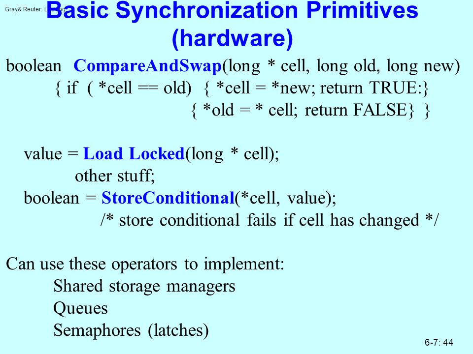 Gray& Reuter: Locking 6-7: 44 Basic Synchronization Primitives (hardware) boolean CompareAndSwap(long * cell, long old, long new) { if ( *cell == old) { *cell = *new; return TRUE:} { *old = * cell; return FALSE} } value = Load Locked(long * cell); other stuff; boolean = StoreConditional(*cell, value); /* store conditional fails if cell has changed */ Can use these operators to implement: Shared storage managers Queues Semaphores (latches)