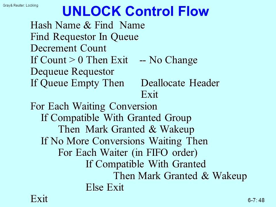 Gray& Reuter: Locking 6-7: 48 UNLOCK Control Flow Hash Name & Find Name Find Requestor In Queue Decrement Count If Count > 0 Then Exit -- No Change Dequeue Requestor If Queue Empty ThenDeallocate Header Exit For Each Waiting Conversion If Compatible With Granted Group Then Mark Granted & Wakeup If No More Conversions Waiting Then For Each Waiter (in FIFO order) If Compatible With Granted Then Mark Granted & Wakeup Else Exit Exit