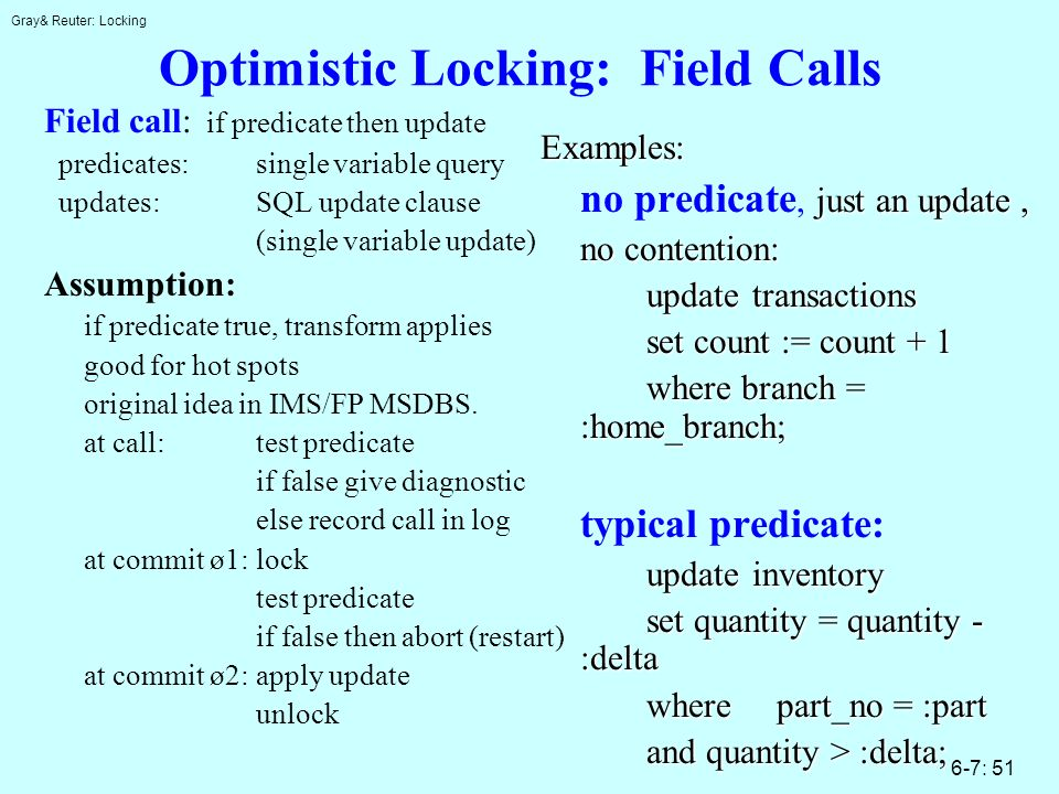 Gray& Reuter: Locking 6-7: 51 Optimistic Locking: Field Calls Field call: if predicate then update predicates:single variable query updates:SQL update