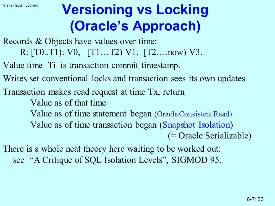 Gray& Reuter: Locking 6-7: 53 Versioning vs Locking (Oracles Approach) Records & Objects have values over time: R: [T0..T1): V0, [T1…T2) V1, [T2….now) V3.