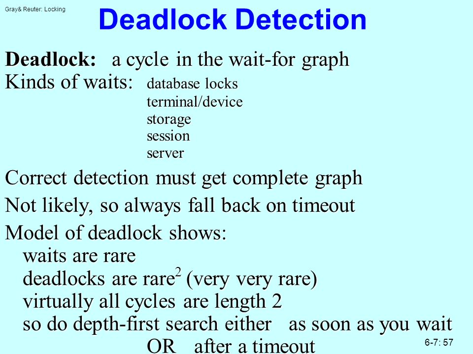 Gray& Reuter: Locking 6-7: 57 Deadlock Detection Deadlock: a cycle in the wait-for graph Kinds of waits: database locks terminal/device storage session server Correct detection must get complete graph Not likely, so always fall back on timeout Model of deadlock shows: waits are rare deadlocks are rare 2 (very very rare) virtually all cycles are length 2 so do depth-first search eitheras soon as you wait ORafter a timeout