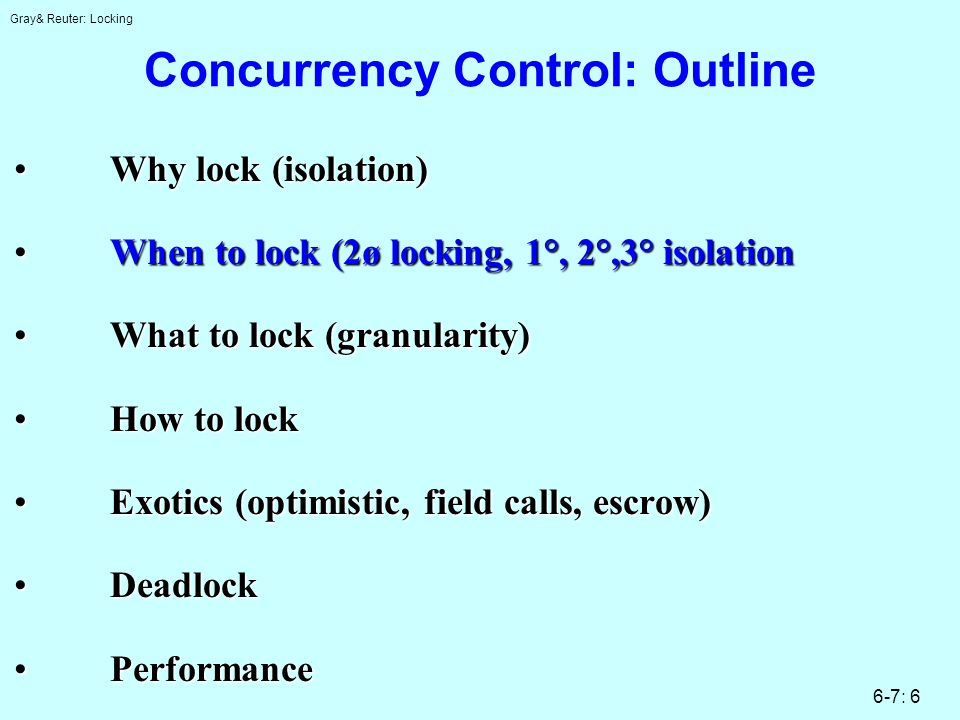 Gray& Reuter: Locking 6-7: 6 Concurrency Control: Outline Why lock (isolation)Why lock (isolation) When to lock (2ø locking, 1°, 2°,3° isolationWhen t