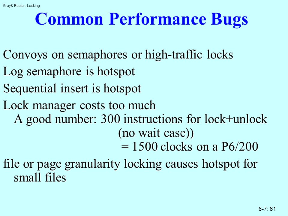 Gray& Reuter: Locking 6-7: 61 Common Performance Bugs Convoys on semaphores or high-traffic locks Log semaphore is hotspot Sequential insert is hotspot Lock manager costs too much A good number: 300 instructions for lock+unlock (no wait case)) = 1500 clocks on a P6/200 file or page granularity locking causes hotspot for small files