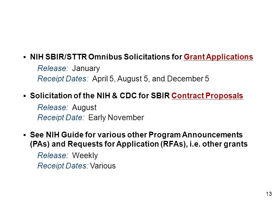 NIH SBIR/STTR Omnibus Solicitations for Grant Applications Release: January Receipt Dates: April 5, August 5, and December 5 Solicitation of the NIH & CDC for SBIR Contract Proposals Release: August Receipt Date: Early November See NIH Guide for various other Program Announcements (PAs) and Requests for Application (RFAs), i.e.