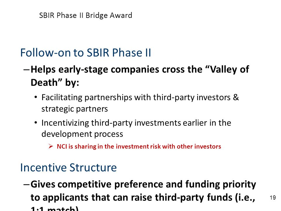 Follow-on to SBIR Phase II – Helps early-stage companies cross the Valley of Death by: Facilitating partnerships with third-party investors & strategic partners Incentivizing third-party investments earlier in the development process NCI is sharing in the investment risk with other investors Incentive Structure – Gives competitive preference and funding priority to applicants that can raise third-party funds (i.e., 1:1 match) Affords NIH the opportunity to leverage millions in external resources Provides valuable input from third-party investors in several ways: 1.Rigorous commercialization due diligence prior to award 2.Commercialization guidance during the award 3.Additional financing beyond the Bridge Award project period SBIR Phase II Bridge Award 19