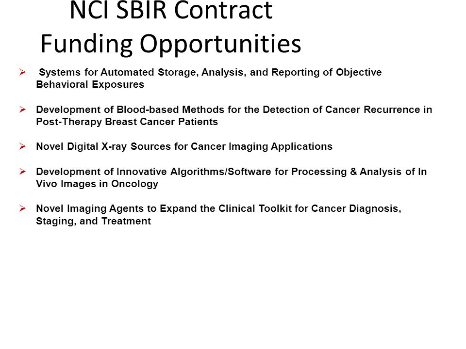 NCI SBIR Contract Funding Opportunities Systems for Automated Storage, Analysis, and Reporting of Objective Behavioral Exposures Development of Blood-based Methods for the Detection of Cancer Recurrence in Post-Therapy Breast Cancer Patients Novel Digital X-ray Sources for Cancer Imaging Applications Development of Innovative Algorithms/Software for Processing & Analysis of In Vivo Images in Oncology Novel Imaging Agents to Expand the Clinical Toolkit for Cancer Diagnosis, Staging, and Treatment