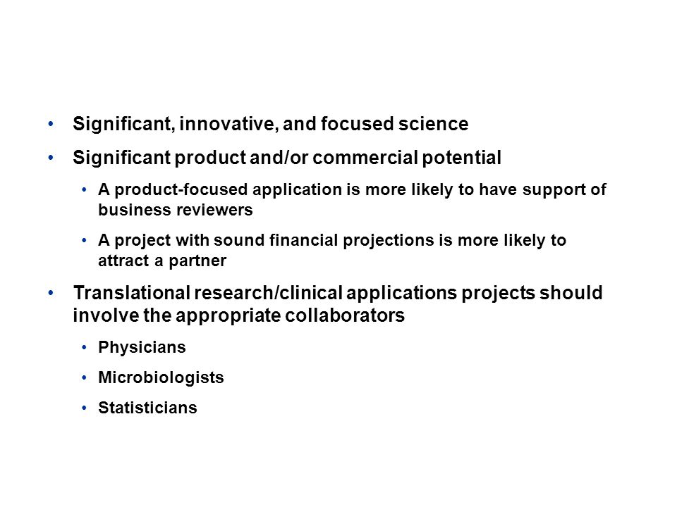 Keys to a Strong Application Significant, innovative, and focused science Significant product and/or commercial potential A product-focused application is more likely to have support of business reviewers A project with sound financial projections is more likely to attract a partner Translational research/clinical applications projects should involve the appropriate collaborators Physicians Microbiologists Statisticians