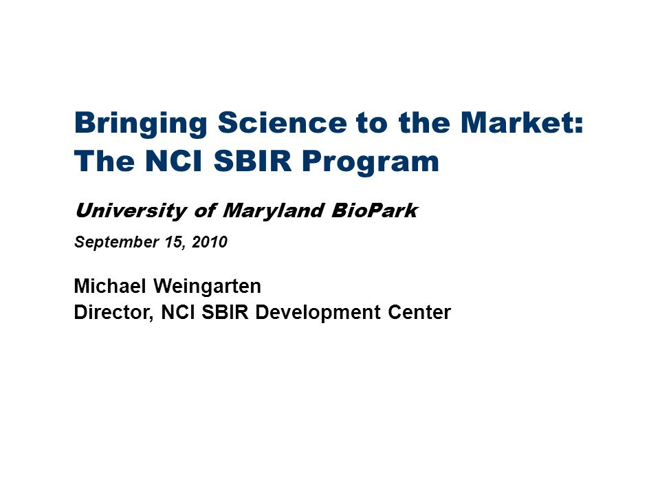Bringing Science to the Market: The NCI SBIR Program University of Maryland BioPark September 15, 2010 Michael Weingarten Director, NCI SBIR Development Center