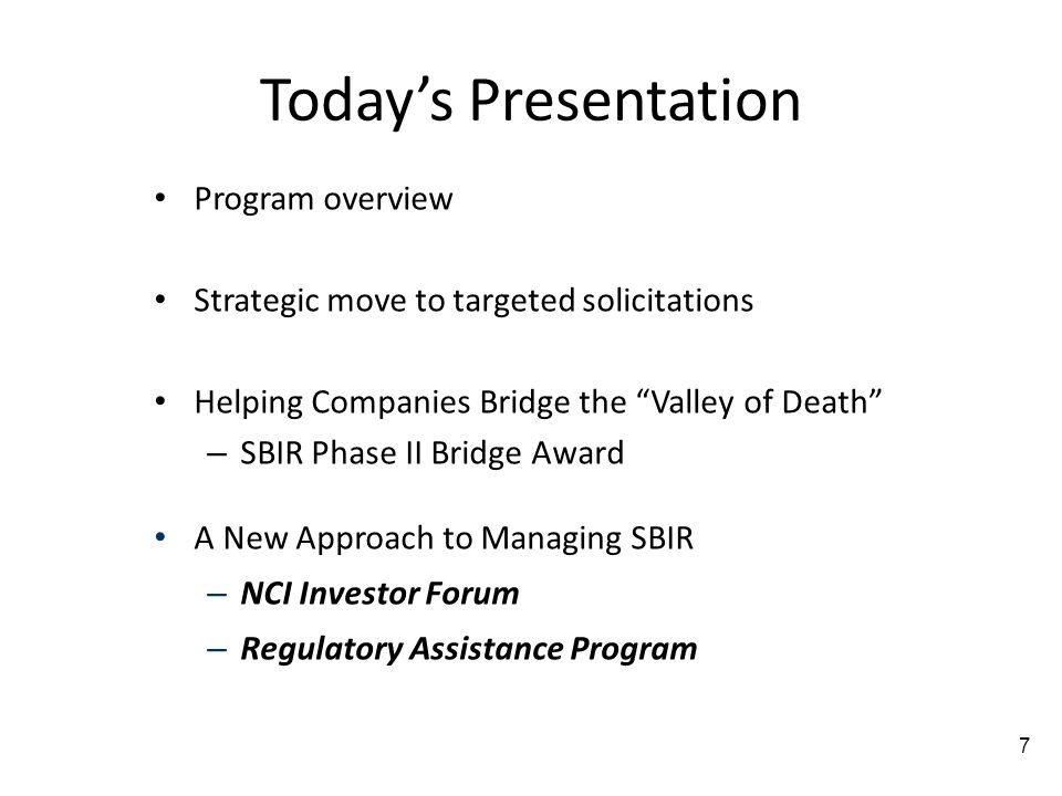 Todays Presentation Program overview Strategic move to targeted solicitations Helping Companies Bridge the Valley of Death – SBIR Phase II Bridge Award A New Approach to Managing SBIR – NCI Investor Forum – Regulatory Assistance Program 7