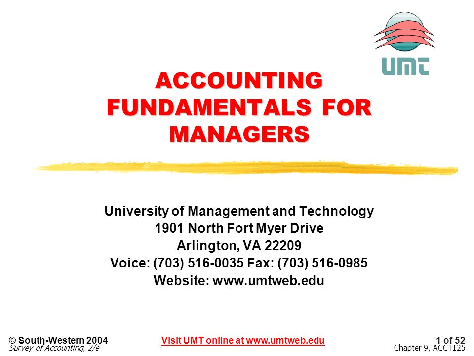 1 of 52Visit UMT online at www.umtweb.edu© South-Western 2004 Survey of Accounting, 2/eChapter 9, ACCT125 ACCOUNTING FUNDAMENTALS FOR MANAGERS University of Management and Technology 1901 North Fort Myer Drive Arlington, VA 22209 Voice: (703) 516-0035 Fax: (703) 516-0985 Website: www.umtweb.edu