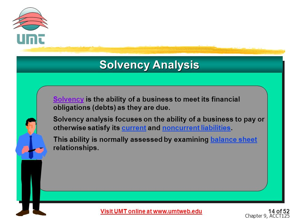 Visit UMT online at www.umtweb.edu14 of 52 Chapter 9, ACCT125 Solvency Analysis Solvency is the ability of a business to meet its financial obligations (debts) as they are due.