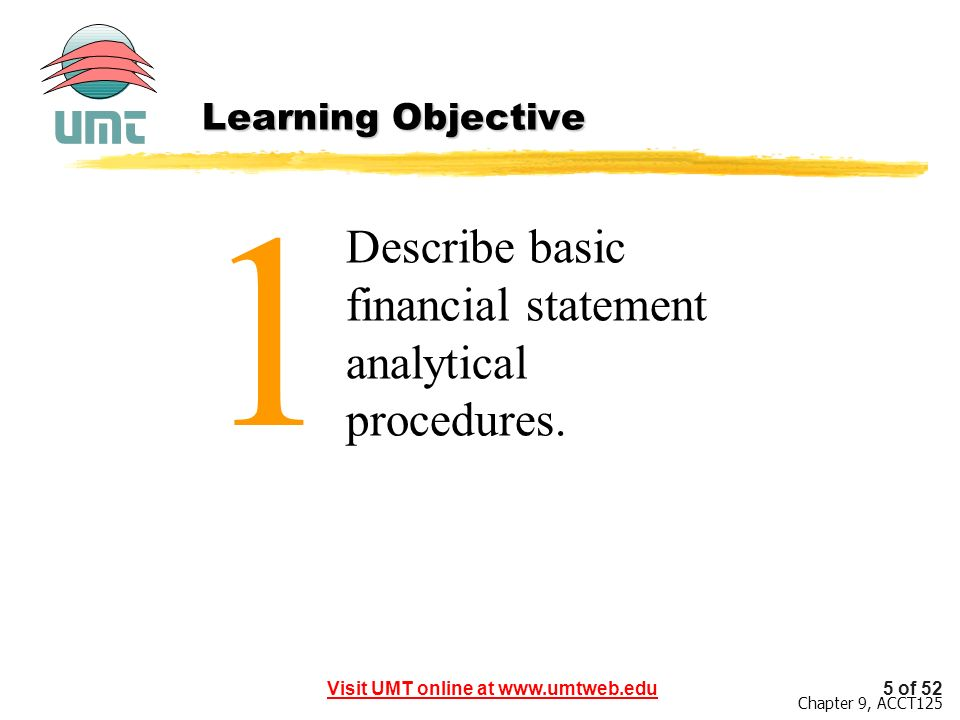 Visit UMT online at www.umtweb.edu5 of 52 Chapter 9, ACCT125 1 Describe basic financial statement analytical procedures.