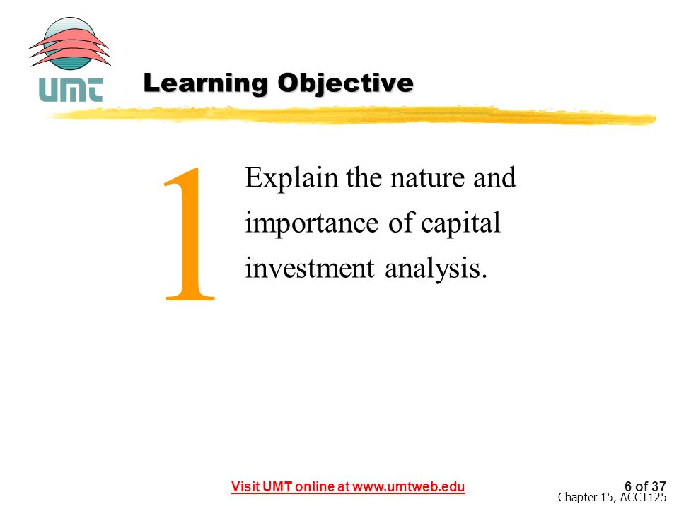Visit UMT online at www.umtweb.edu6 of 37 Chapter 15, ACCT125 1 Explain the nature and importance of capital investment analysis.