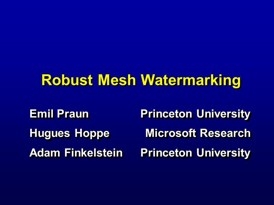 Robust Mesh Watermarking Emil Praun Hugues Hoppe Adam Finkelstein Emil Praun Hugues Hoppe Adam Finkelstein Princeton University Microsoft Research Pri