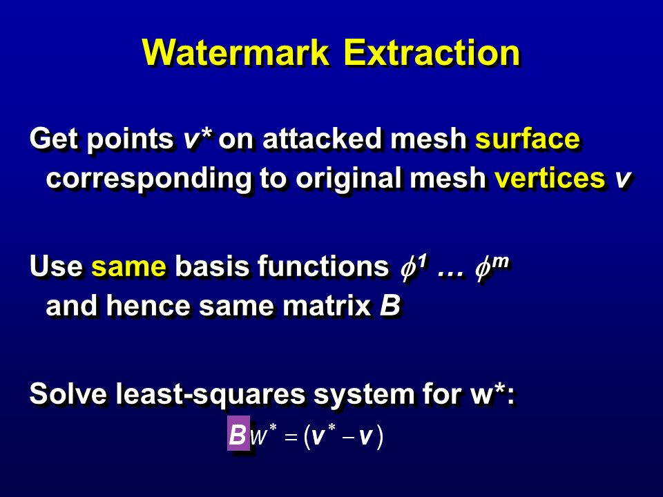 Watermark Extraction Get points v* on attacked mesh surface corresponding to original mesh vertices v Use same basis functions 1 … m and hence same ma