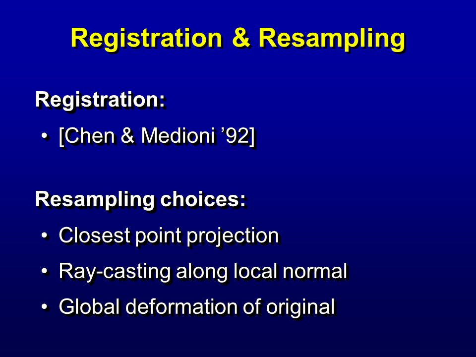 Registration & Resampling Registration: [Chen & Medioni 92][Chen & Medioni 92] Resampling choices: Closest point projectionClosest point projection Ra