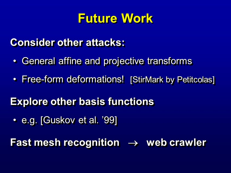 Future Work Consider other attacks: General affine and projective transformsGeneral affine and projective transforms Free-form deformations! [StirMark