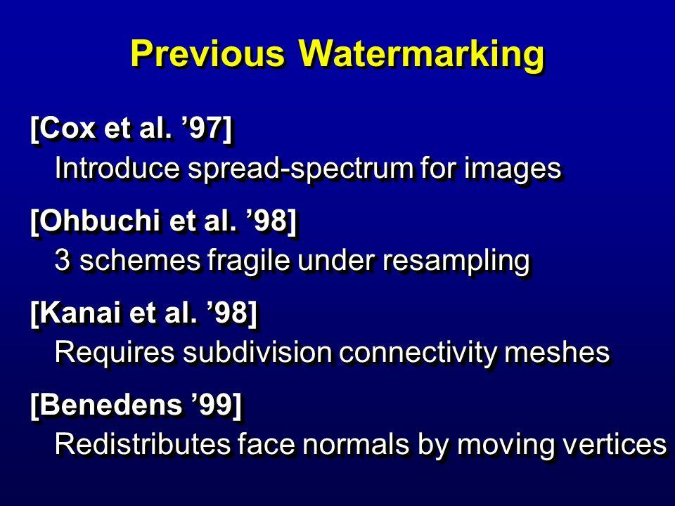 Previous Watermarking [Cox et al. 97] Introduce spread-spectrum for images [Ohbuchi et al. 98] 3 schemes fragile under resampling [Kanai et al. 98] Re