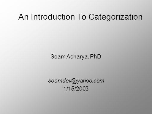 An Introduction To Categorization Soam Acharya, PhD 1/15/2003