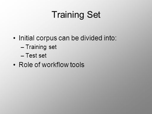 Training Set Initial corpus can be divided into: –Training set –Test set Role of workflow tools