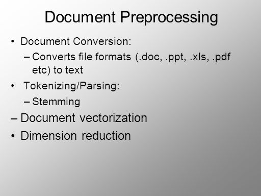 Document Preprocessing Document Conversion: –Converts file formats (.doc,.ppt,.xls,.pdf etc) to text Tokenizing/Parsing: –Stemming –Document vectorization Dimension reduction