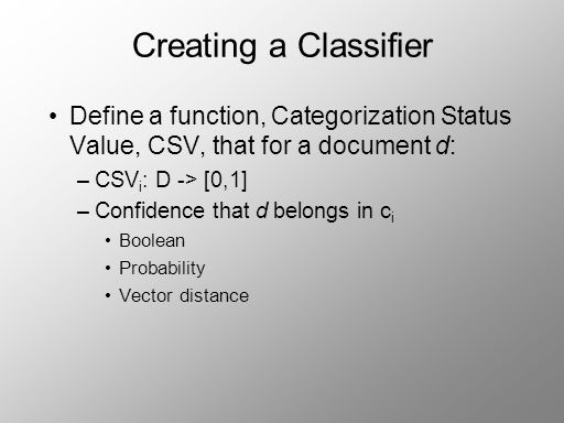 Creating a Classifier Define a function, Categorization Status Value, CSV, that for a document d: –CSV i : D -> [0,1] –Confidence that d belongs in c i Boolean Probability Vector distance