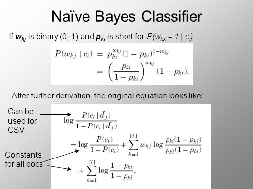 Naïve Bayes Classifier If w kj is binary (0, 1) and p ki is short for P(w kx = 1 | c i ) After further derivation, the original equation looks like: Can be used for CSV Constants for all docs