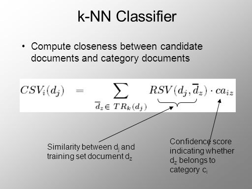 k-NN Classifier Compute closeness between candidate documents and category documents Similarity between d j and training set document d z Confidence score indicating whether d z belongs to category c i