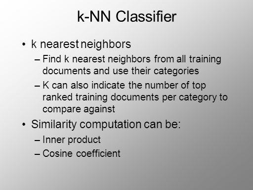 k-NN Classifier k nearest neighbors –Find k nearest neighbors from all training documents and use their categories –K can also indicate the number of top ranked training documents per category to compare against Similarity computation can be: –Inner product –Cosine coefficient