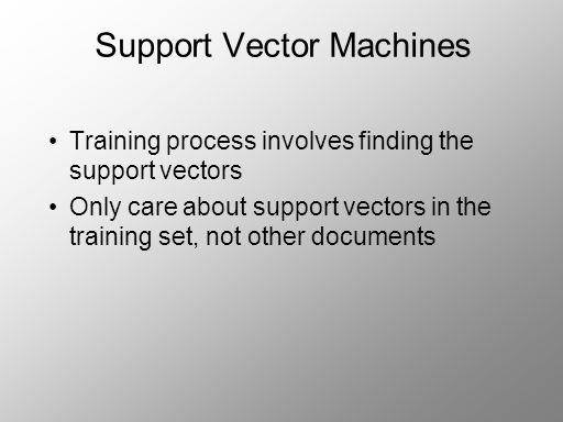 Support Vector Machines Training process involves finding the support vectors Only care about support vectors in the training set, not other documents