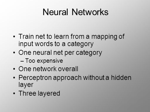Neural Networks Train net to learn from a mapping of input words to a category One neural net per category –Too expensive One network overall Perceptron approach without a hidden layer Three layered