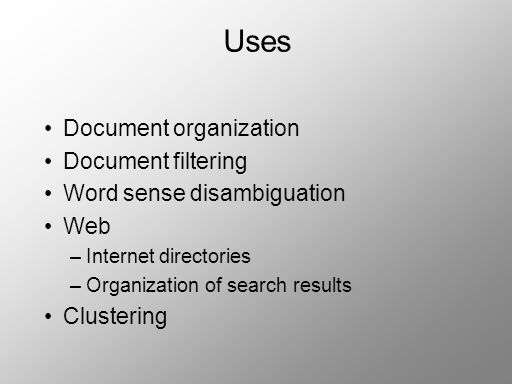 Uses Document organization Document filtering Word sense disambiguation Web –Internet directories –Organization of search results Clustering