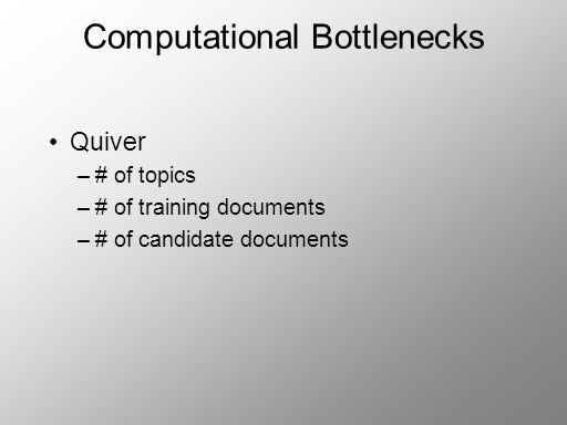 Computational Bottlenecks Quiver –# of topics –# of training documents –# of candidate documents