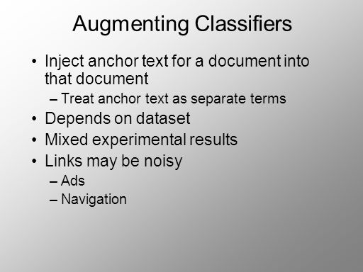 Augmenting Classifiers Inject anchor text for a document into that document –Treat anchor text as separate terms Depends on dataset Mixed experimental results Links may be noisy –Ads –Navigation