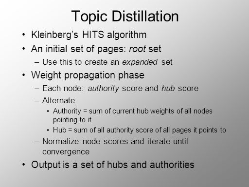 Topic Distillation Kleinbergs HITS algorithm An initial set of pages: root set –Use this to create an expanded set Weight propagation phase –Each node: authority score and hub score –Alternate Authority = sum of current hub weights of all nodes pointing to it Hub = sum of all authority score of all pages it points to –Normalize node scores and iterate until convergence Output is a set of hubs and authorities