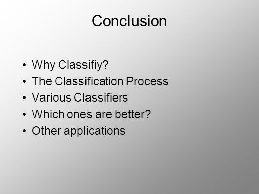 Conclusion Why Classifiy. The Classification Process Various Classifiers Which ones are better.