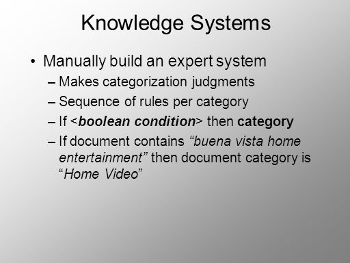 Knowledge Systems Manually build an expert system –Makes categorization judgments –Sequence of rules per category –If then category –If document contains buena vista home entertainment then document category isHome Video