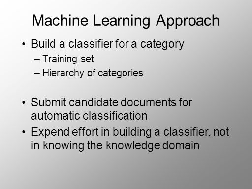 Machine Learning Approach Build a classifier for a category –Training set –Hierarchy of categories Submit candidate documents for automatic classification Expend effort in building a classifier, not in knowing the knowledge domain