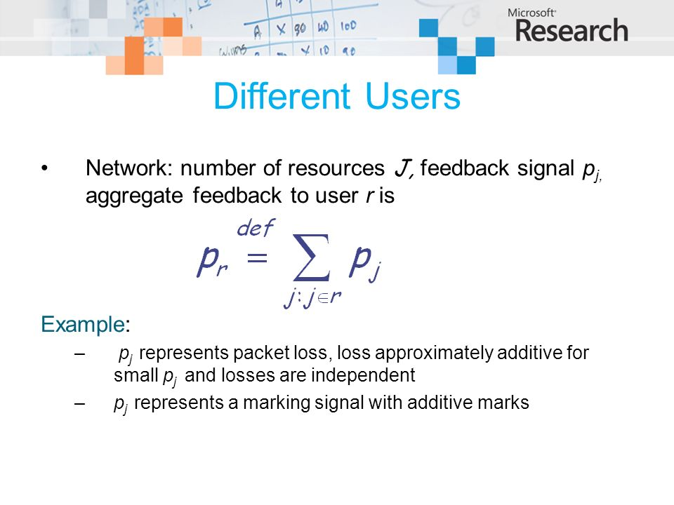 Different Users Network: number of resources J, feedback signal p j, aggregate feedback to user r is Example: – p j represents packet loss, loss appro