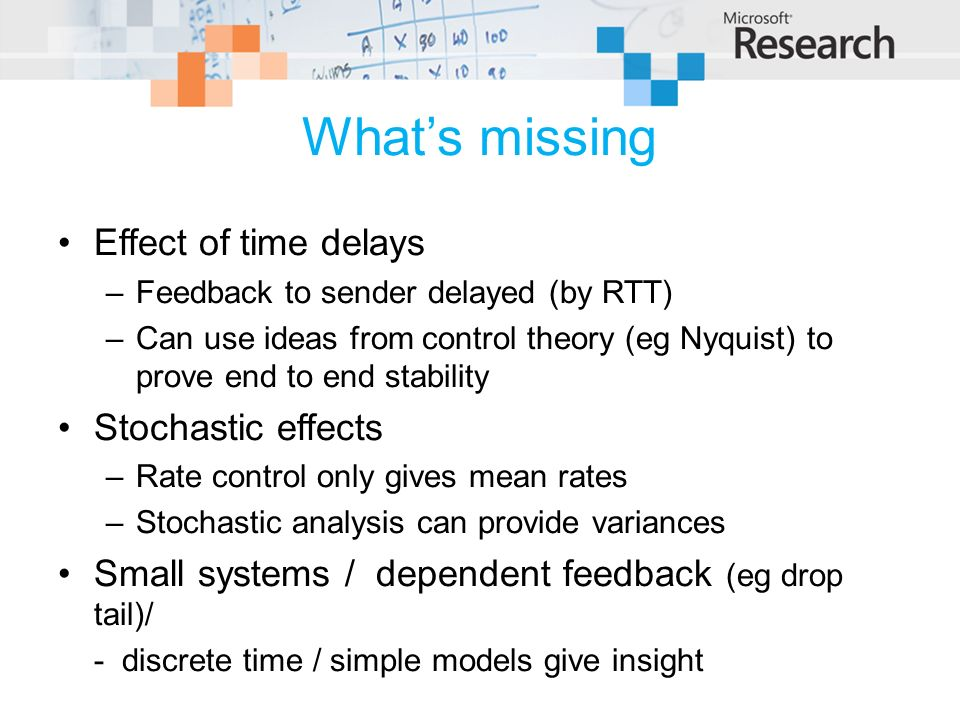 Whats missing Effect of time delays –Feedback to sender delayed (by RTT) –Can use ideas from control theory (eg Nyquist) to prove end to end stability