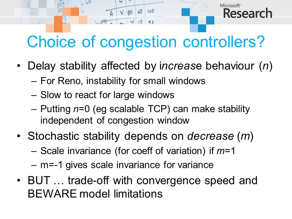 Choice of congestion controllers? Delay stability affected by increase behaviour (n) –For Reno, instability for small windows –Slow to react for large