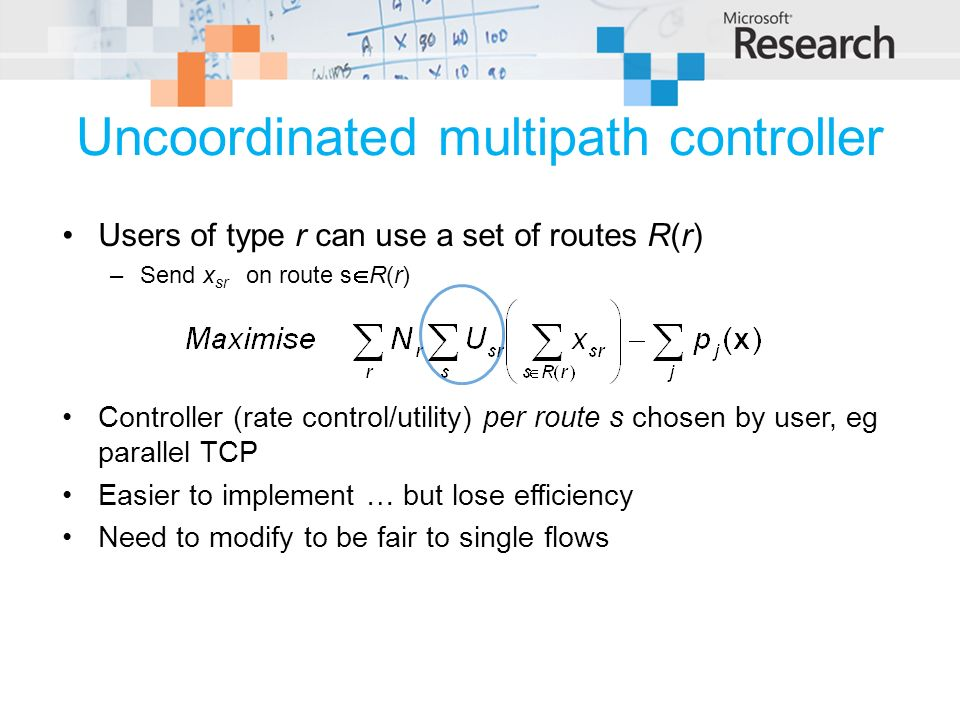 Uncoordinated multipath controller Users of type r can use a set of routes R(r) –Send x sr on route s R(r) Controller (rate control/utility) per route