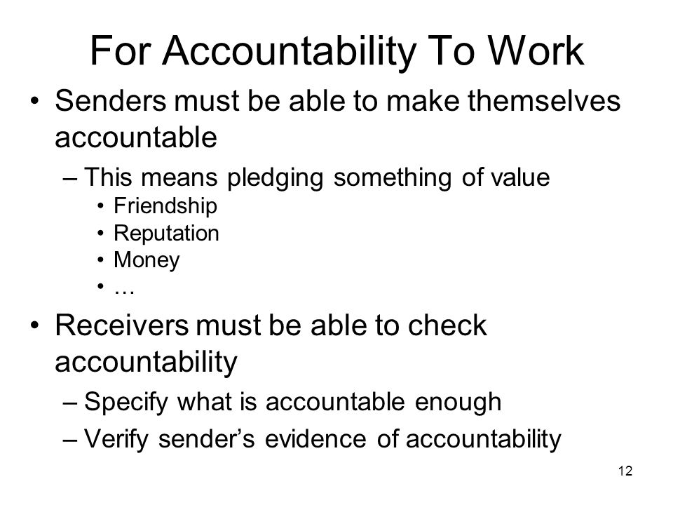 12 For Accountability To Work Senders must be able to make themselves accountable –This means pledging something of value Friendship Reputation Money … Receivers must be able to check accountability –Specify what is accountable enough –Verify senders evidence of accountability