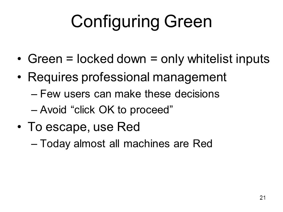 21 Configuring Green Green = locked down = only whitelist inputs Requires professional management –Few users can make these decisions –Avoid click OK to proceed To escape, use Red –Today almost all machines are Red