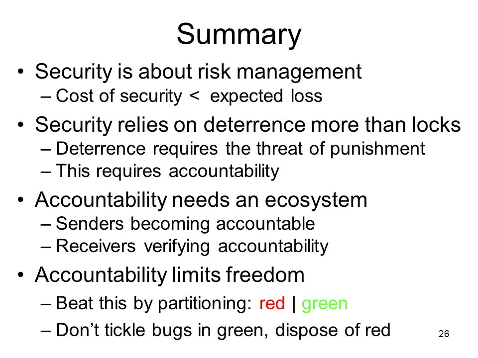 26 Summary Security is about risk management –Cost of security < expected loss Security relies on deterrence more than locks –Deterrence requires the threat of punishment –This requires accountability Accountability needs an ecosystem –Senders becoming accountable –Receivers verifying accountability Accountability limits freedom –Beat this by partitioning: red | green –Dont tickle bugs in green, dispose of red