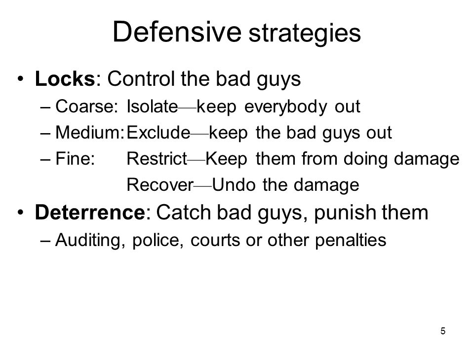 5 Defensive strategies Locks: Control the bad guys –Coarse: Isolate keep everybody out –Medium:Exclude keep the bad guys out –Fine: Restrict Keep them from doing damage Recover Undo the damage Deterrence: Catch bad guys, punish them –Auditing, police, courts or other penalties
