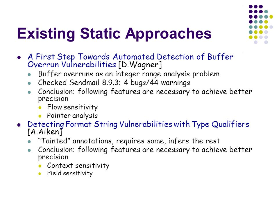 Existing Static Approaches A First Step Towards Automated Detection of Buffer Overrun Vulnerabilities [D.Wagner] Buffer overruns as an integer range analysis problem Checked Sendmail 8.9.3: 4 bugs/44 warnings Conclusion: following features are necessary to achieve better precision Flow sensitivity Pointer analysis Detecting Format String Vulnerabilities with Type Qualifiers [A.Aiken] Tainted annotations, requires some, infers the rest Conclusion: following features are necessary to achieve better precision Context sensitivity Field sensitivity